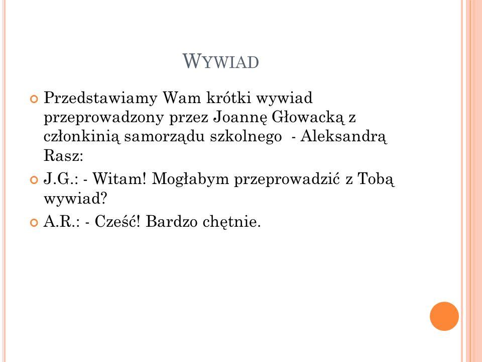 W YWIAD Przedstawiamy Wam krótki wywiad przeprowadzony przez Joannę Głowacką z członkinią samorządu szkolnego - Aleksandrą Rasz: J.G.: - Witam! Mogłab