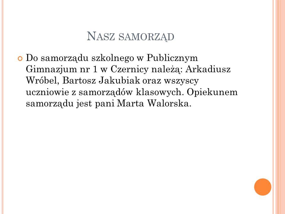 N ASZ SAMORZĄD Do samorządu szkolnego w Publicznym Gimnazjum nr 1 w Czernicy należą: Arkadiusz Wróbel, Bartosz Jakubiak oraz wszyscy uczniowie z samor