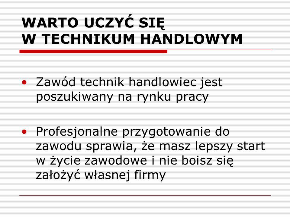 WARTO UCZYĆ SIĘ W TECHNIKUM HANDLOWYM Zawód technik handlowiec jest poszukiwany na rynku pracy Profesjonalne przygotowanie do zawodu sprawia, że masz