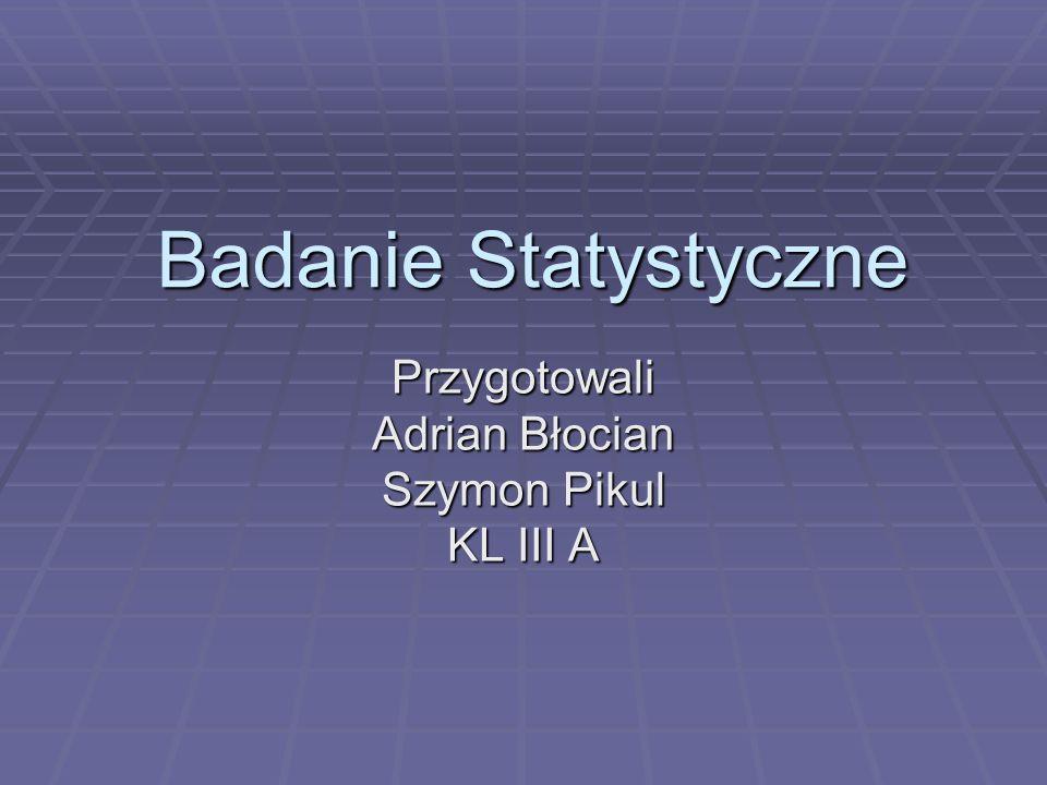 Badanie Statystyczne Przygotowali Adrian Błocian Szymon Pikul KL III A