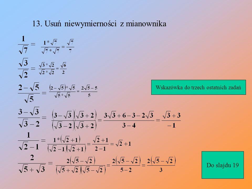 12.Usuwanie niewymierności z mianownika Mnożymy licznik i mianownik przez pierwiastek z pięciu po wymnożeniu i już