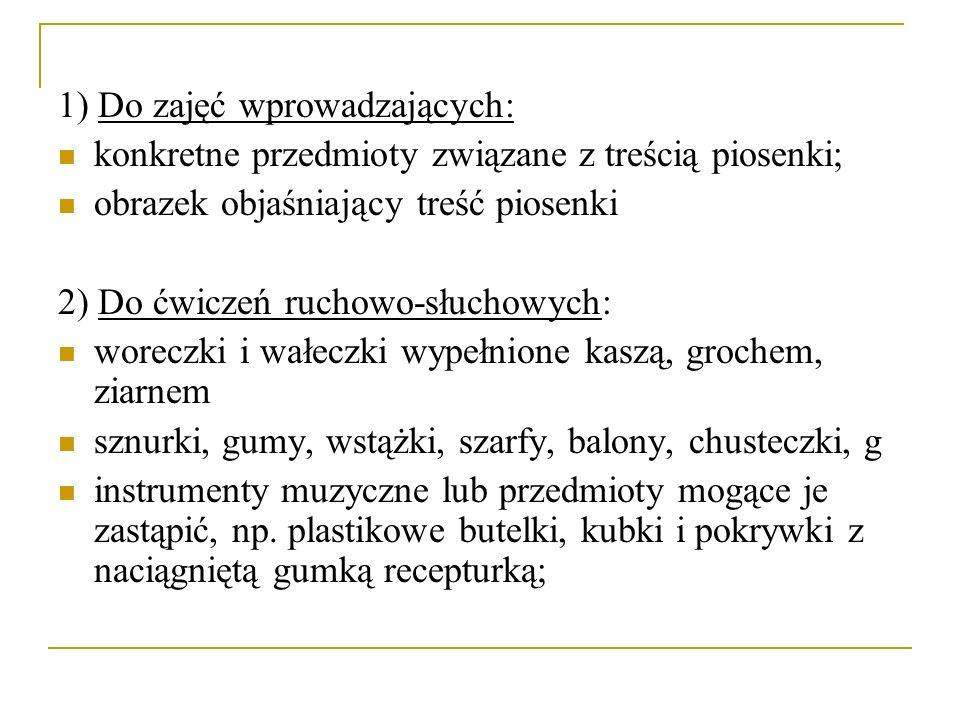 1) Do zajęć wprowadzających: konkretne przedmioty związane z treścią piosenki; obrazek objaśniający treść piosenki 2) Do ćwiczeń ruchowo-słuchowych: w