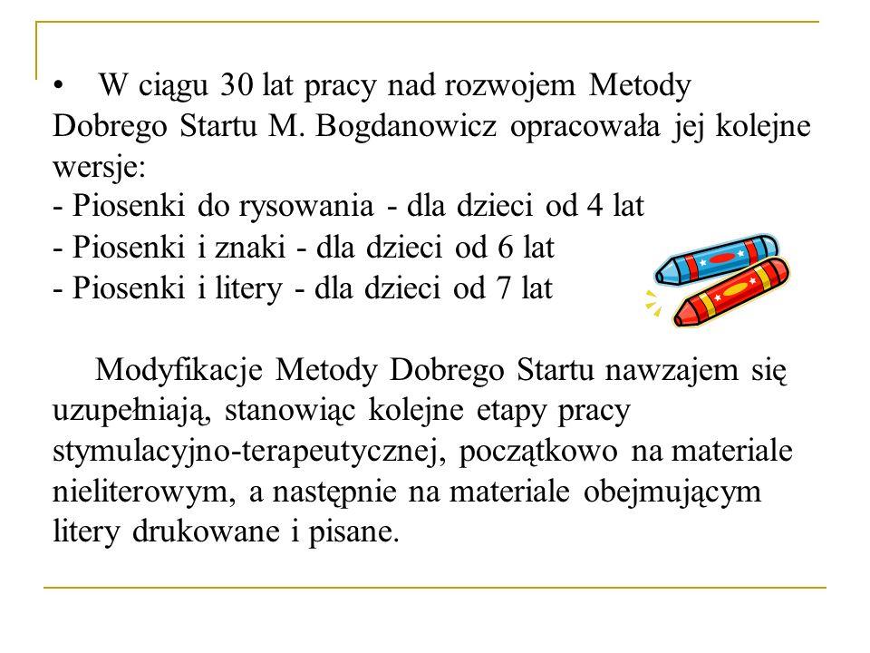 W ciągu 30 lat pracy nad rozwojem Metody Dobrego Startu M. Bogdanowicz opracowała jej kolejne wersje: - Piosenki do rysowania - dla dzieci od 4 lat -