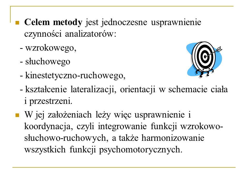 Celem metody jest jednoczesne usprawnienie czynności analizatorów: - wzrokowego, - słuchowego - kinestetyczno-ruchowego, - kształcenie lateralizacji,