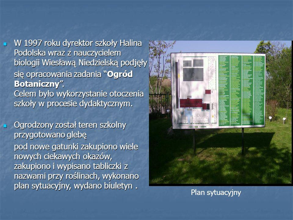 W 1997 roku dyrektor szkoły Halina Podolska wraz z nauczycielem biologii Wiesławą Niedzielską podjęły W 1997 roku dyrektor szkoły Halina Podolska wraz z nauczycielem biologii Wiesławą Niedzielską podjęły się opracowania zadania Ogród Botaniczny.