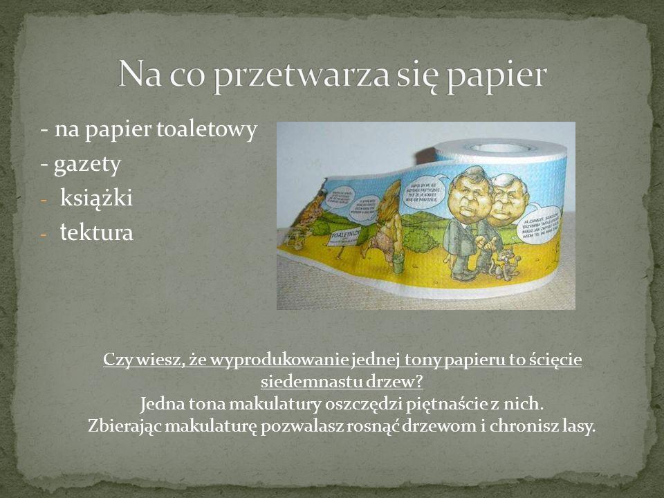 - na papier toaletowy - gazety - książki - t ektura Czy wiesz, że wyprodukowanie jednej tony papieru to ścięcie siedemnastu drzew? Jedna tona makulatu