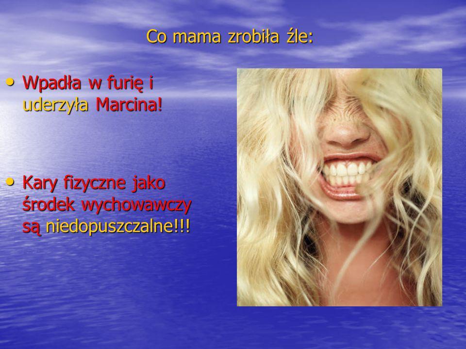 Co mama zrobiła źle: Wpadła w furię i uderzyła Marcina! Wpadła w furię i uderzyła Marcina! Kary fizyczne jako środek wychowawczy są niedopuszczalne!!!