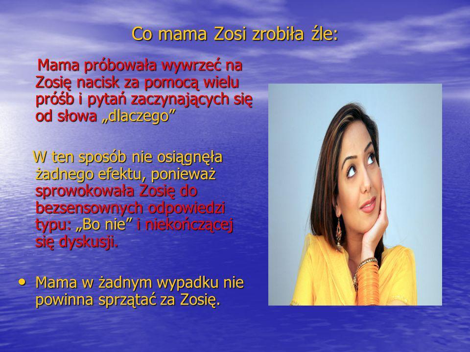 Jak powinna postąpić mama: Mama powinna wyrażać się jasno i dać Zosi jednoznaczny komunikat czego od niej chce: Mama powinna wyrażać się jasno i dać Zosi jednoznaczny komunikat czego od niej chce: Zosiu posprzątaj teraz swoje rzeczy odkurzę twój pokój Zosiu posprzątaj teraz swoje rzeczy odkurzę twój pokój Jeśli Zosia nie zareaguje: W takim razie nie odkurzę twojego pokoju i będziesz musiała zrobić to sama zanim wyjdziesz na lekcję angielskiego Jeśli Zosia nie zareaguje: W takim razie nie odkurzę twojego pokoju i będziesz musiała zrobić to sama zanim wyjdziesz na lekcję angielskiego Mama powinna mówić krótko, konkretnie i stanowczo żądać wykonania polecenia.