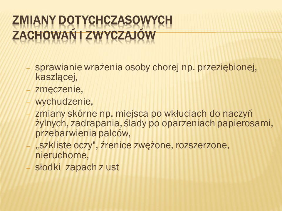 – sprawianie wrażenia osoby chorej np. przeziębionej, kaszlącej, – zmęczenie, – wychudzenie, – zmiany skórne np. miejsca po wkłuciach do naczyń żylnyc
