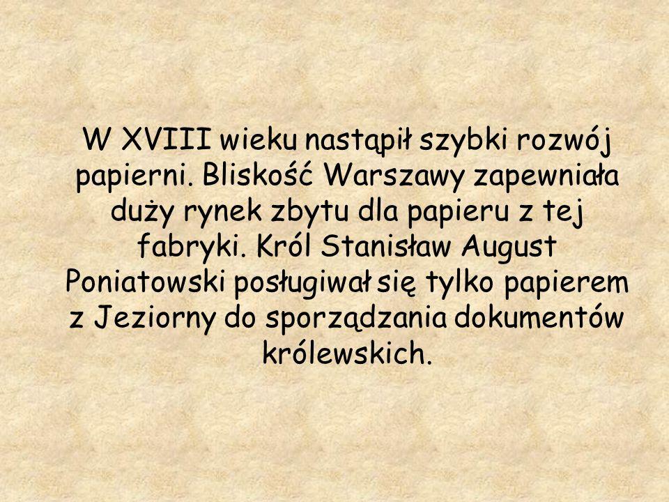 W XVIII wieku nastąpił szybki rozwój papierni. Bliskość Warszawy zapewniała duży rynek zbytu dla papieru z tej fabryki. Król Stanisław August Poniatow