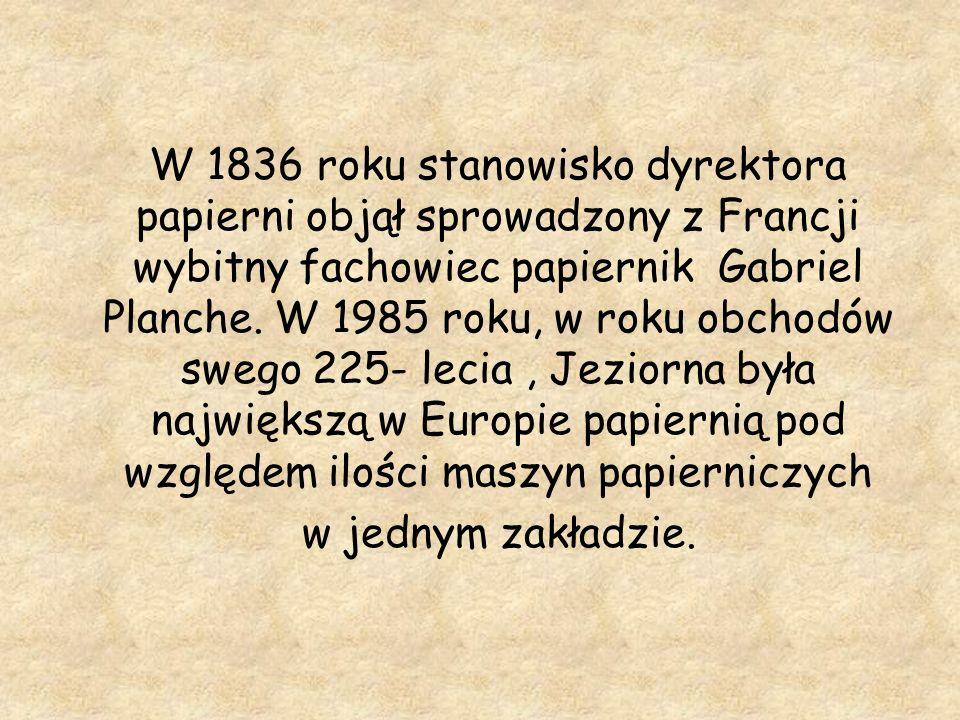 W 1836 roku stanowisko dyrektora papierni objął sprowadzony z Francji wybitny fachowiec papiernik Gabriel Planche. W 1985 roku, w roku obchodów swego