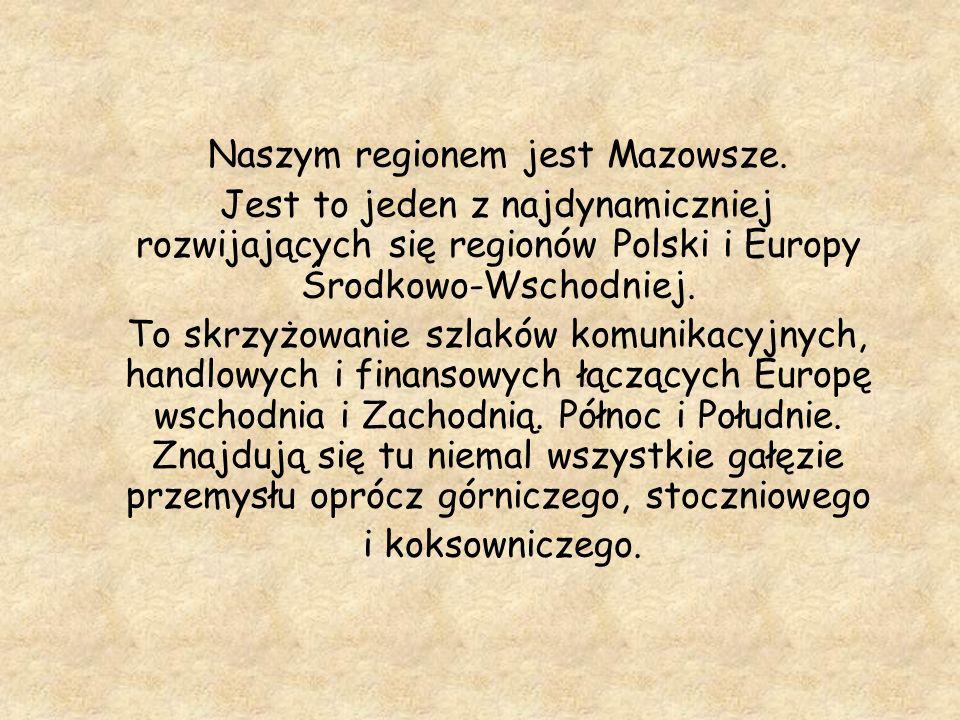 Naszym regionem jest Mazowsze. Jest to jeden z najdynamiczniej rozwijających się regionów Polski i Europy Środkowo-Wschodniej. To skrzyżowanie szlaków