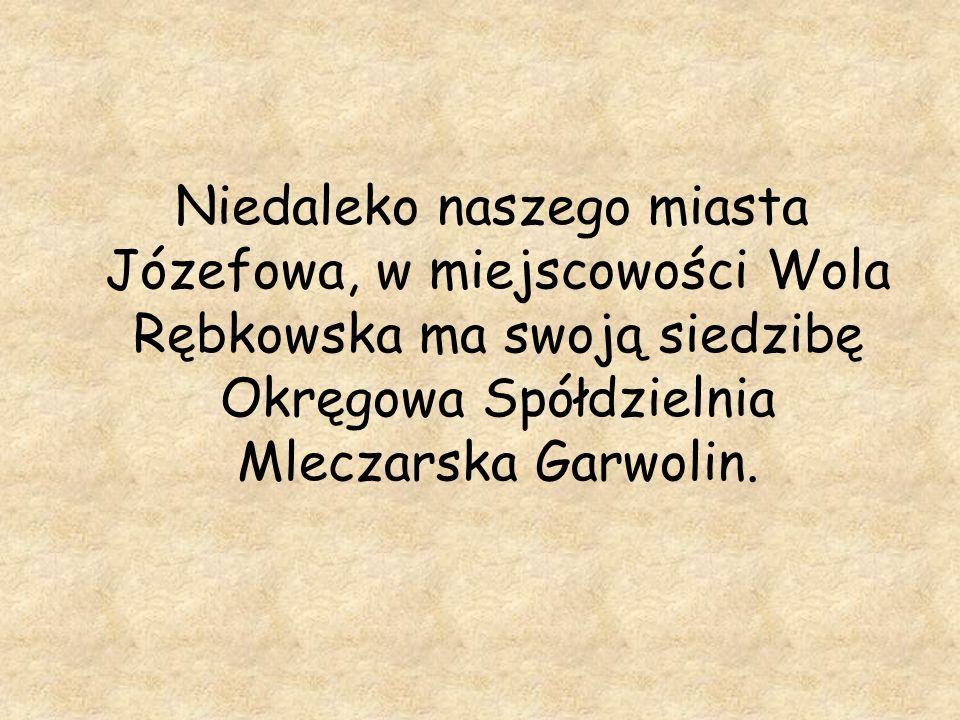Niedaleko naszego miasta Józefowa, w miejscowości Wola Rębkowska ma swoją siedzibę Okręgowa Spółdzielnia Mleczarska Garwolin.