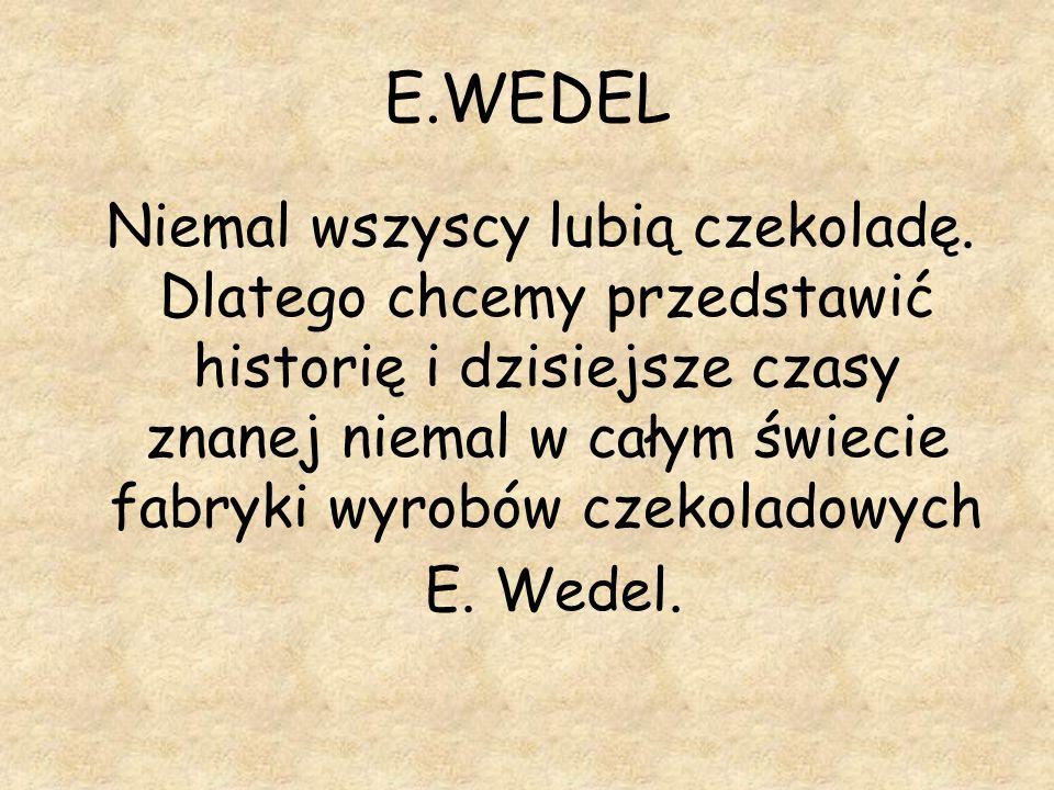 E.WEDEL Niemal wszyscy lubią czekoladę. Dlatego chcemy przedstawić historię i dzisiejsze czasy znanej niemal w całym świecie fabryki wyrobów czekolado