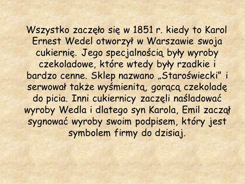 Wszystko zaczęło się w 1851 r. kiedy to Karol Ernest Wedel otworzył w Warszawie swoja cukiernię. Jego specjalnością były wyroby czekoladowe, które wte