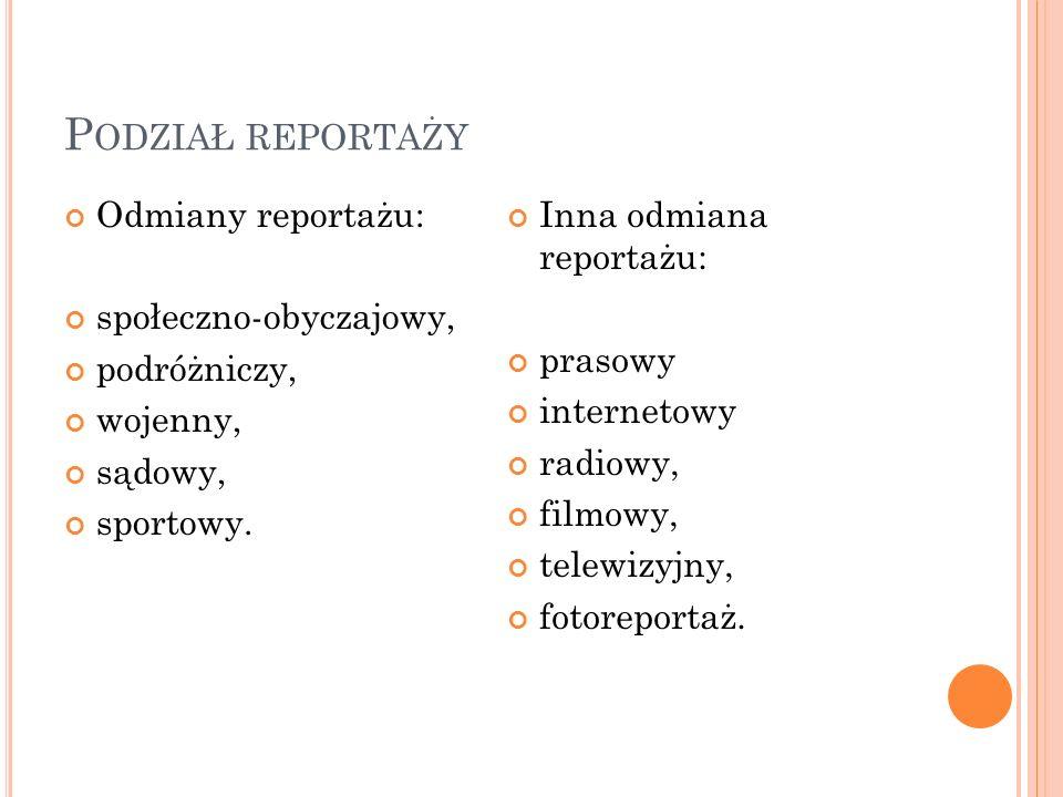 P ODZIAŁ REPORTAŻY Odmiany reportażu: społeczno-obyczajowy, podróżniczy, wojenny, sądowy, sportowy.