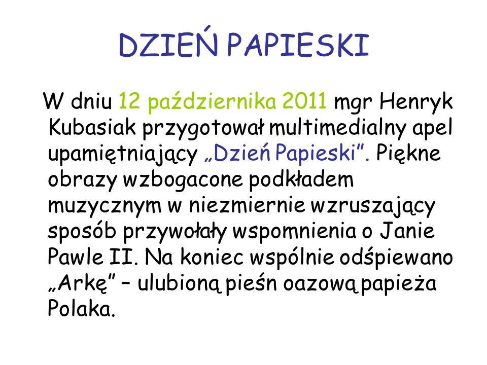 DZIEŃ PAPIESKI W dniu 12 października 2011 mgr Henryk Kubasiak przygotował multimedialny apel upamiętniający Dzień Papieski.