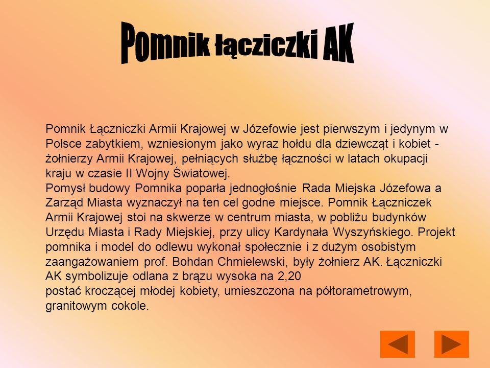 Pomnik Łączniczki Armii Krajowej w Józefowie jest pierwszym i jedynym w Polsce zabytkiem, wzniesionym jako wyraz hołdu dla dziewcząt i kobiet - żołnie