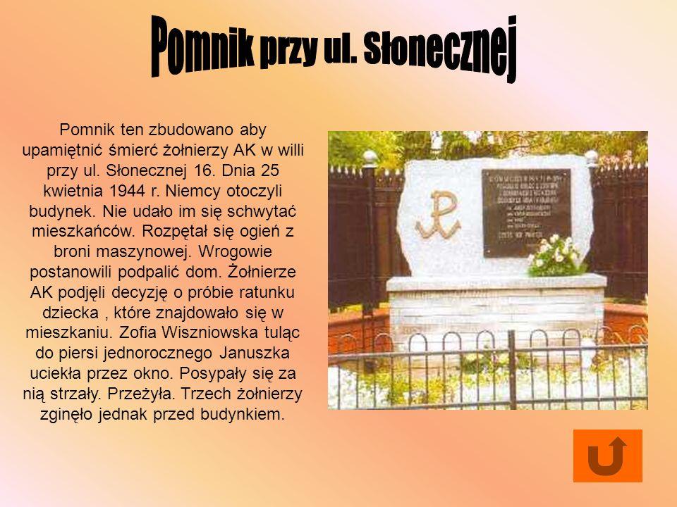 Pomnik ten zbudowano aby upamiętnić śmierć żołnierzy AK w willi przy ul. Słonecznej 16. Dnia 25 kwietnia 1944 r. Niemcy otoczyli budynek. Nie udało im