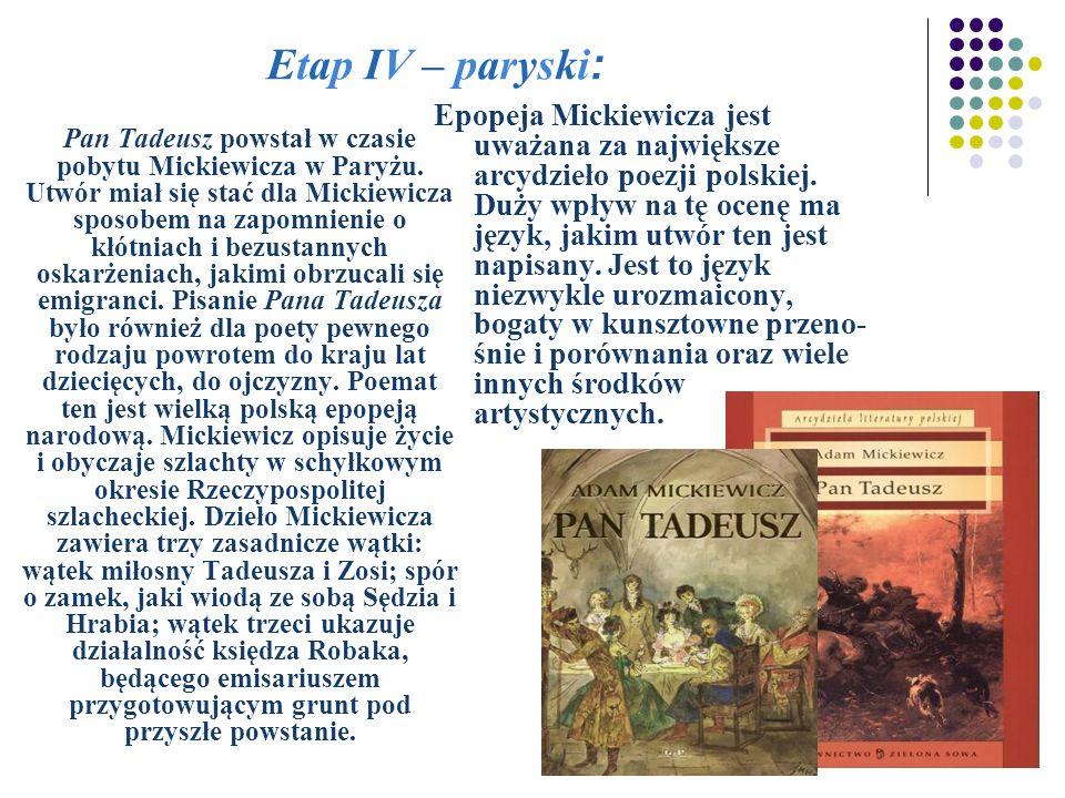 Etap IV – paryski: Pan Tadeusz powstał w czasie pobytu Mickiewicza w Paryżu. Utwór miał się stać dla Mickiewicza sposobem na zapomnienie o kłótniach i