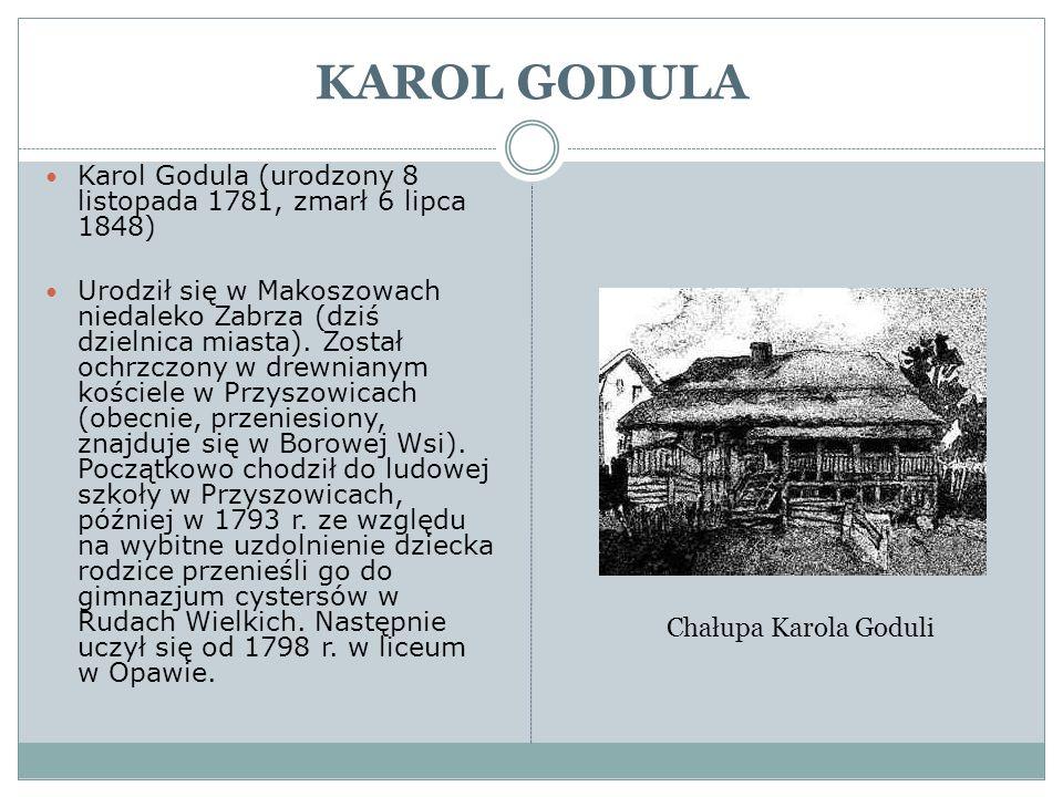 KAROL GODULA Karol Godula (urodzony 8 listopada 1781, zmarł 6 lipca 1848) Urodził się w Makoszowach niedaleko Zabrza (dziś dzielnica miasta). Został o