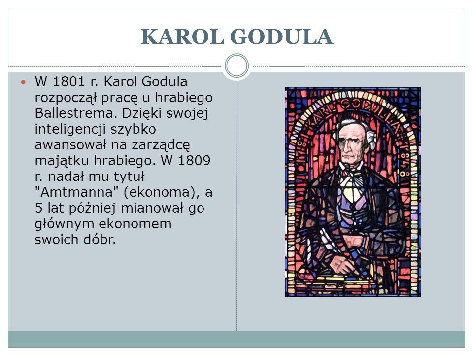 KAROL GODULA W 1801 r. Karol Godula rozpoczął pracę u hrabiego Ballestrema. Dzięki swojej inteligencji szybko awansował na zarządcę majątku hrabiego.