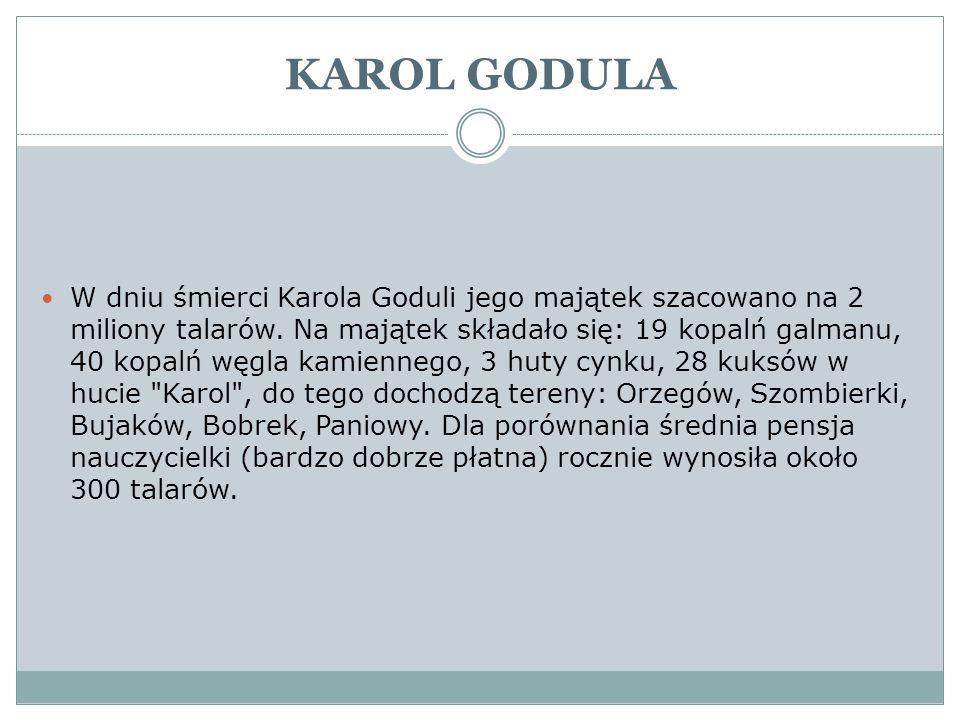 KAROL GODULA W dniu śmierci Karola Goduli jego majątek szacowano na 2 miliony talarów. Na majątek składało się: 19 kopalń galmanu, 40 kopalń węgla kam