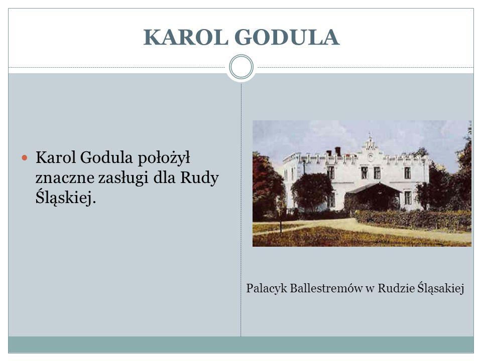 KAROL GODULA Karol Godula położył znaczne zasługi dla Rudy Śląskiej. Palacyk Ballestremów w Rudzie Śląsakiej