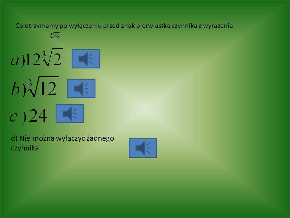 Co otrzymamy po wyłączeniu przed znak pierwiastka czynnika z wyrażenia d) Nie można wyłączyć żadnego czynnika