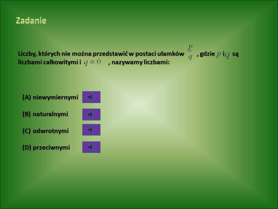 Liczby, których nie można przedstawić w postaci ułamków, gdzie i są liczbami całkowitymi i, nazywamy liczbami: (A)niewymiernymi (B)naturalnymi (C)odwrotnymi (D)przeciwnymi