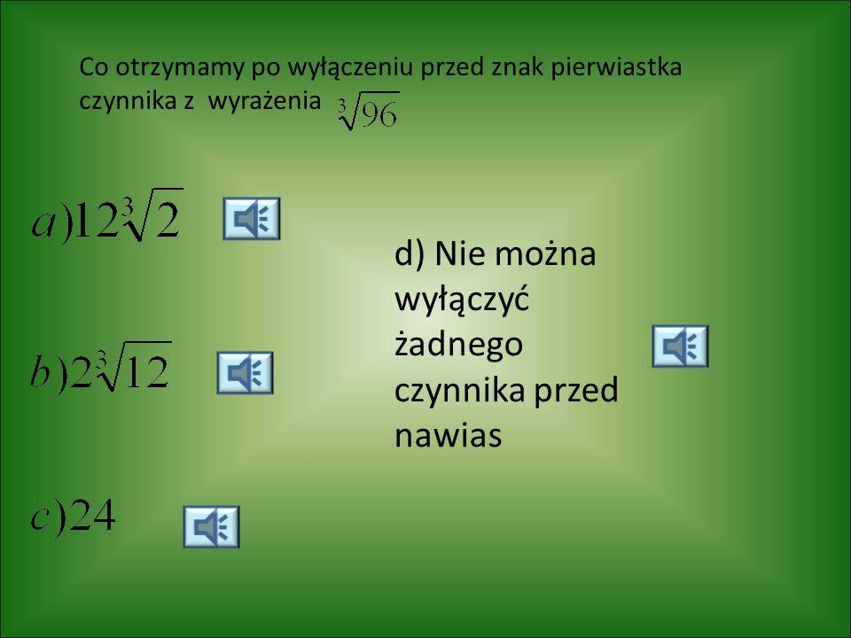 Co otrzymamy po wyłączeniu przed znak pierwiastka czynnika z wyrażenia d) Nie można wyłączyć żadnego czynnika przed nawias