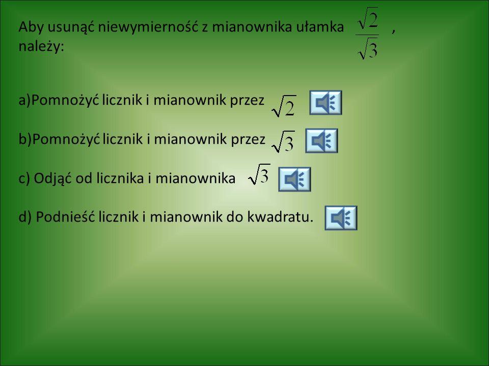 Aby usunąć niewymierność z mianownika ułamka, należy: a)Pomnożyć licznik i mianownik przez b)Pomnożyć licznik i mianownik przez c) Odjąć od licznika i mianownika d) Podnieść licznik i mianownik do kwadratu.