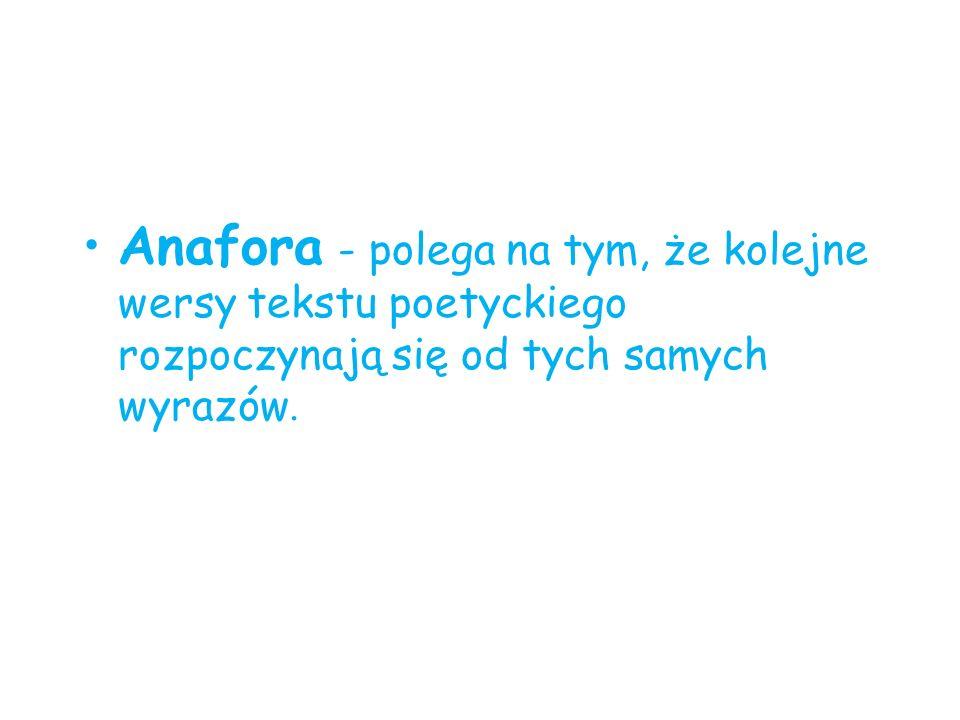 Anafora - polega na tym, że kolejne wersy tekstu poetyckiego rozpoczynają się od tych samych wyrazów.