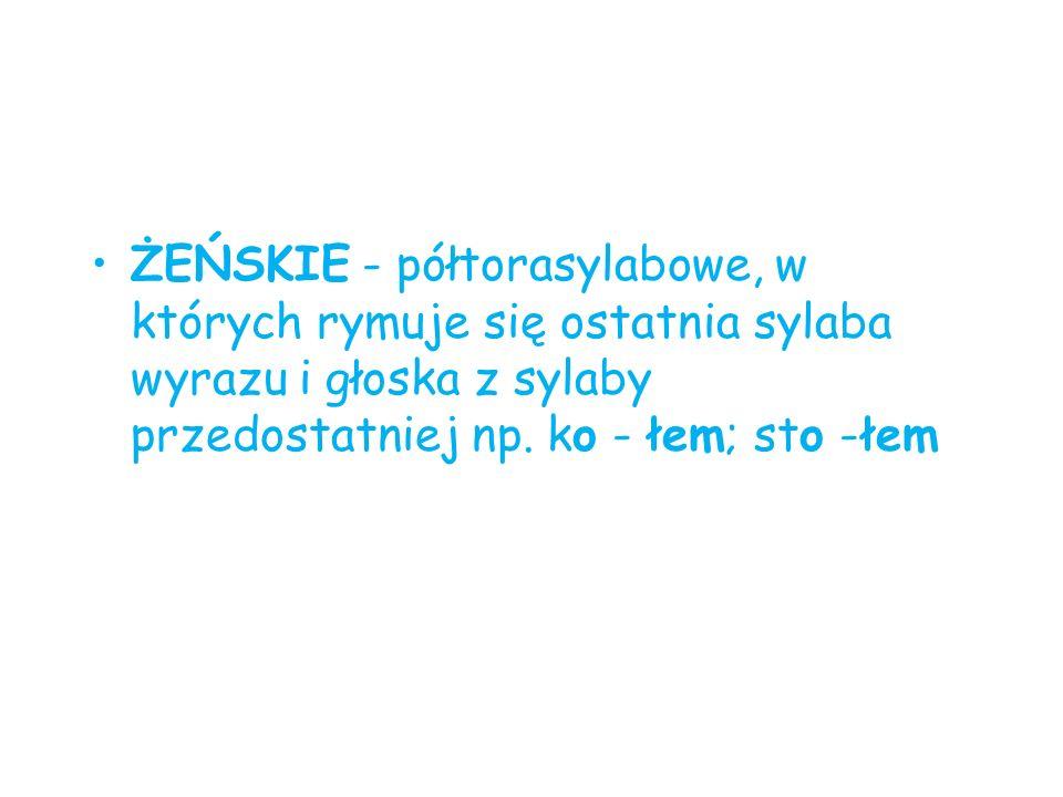 ŻEŃSKIE - półtorasylabowe, w których rymuje się ostatnia sylaba wyrazu i głoska z sylaby przedostatniej np. ko - łem; sto -łem