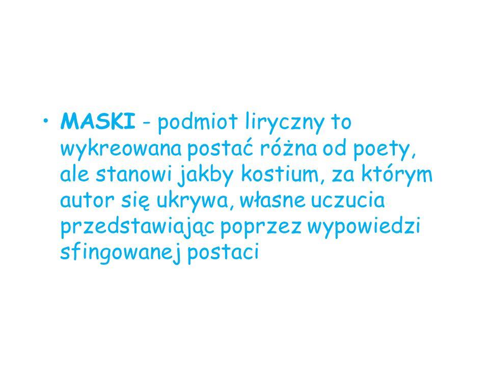 MASKI - podmiot liryczny to wykreowana postać różna od poety, ale stanowi jakby kostium, za którym autor się ukrywa, własne uczucia przedstawiając pop
