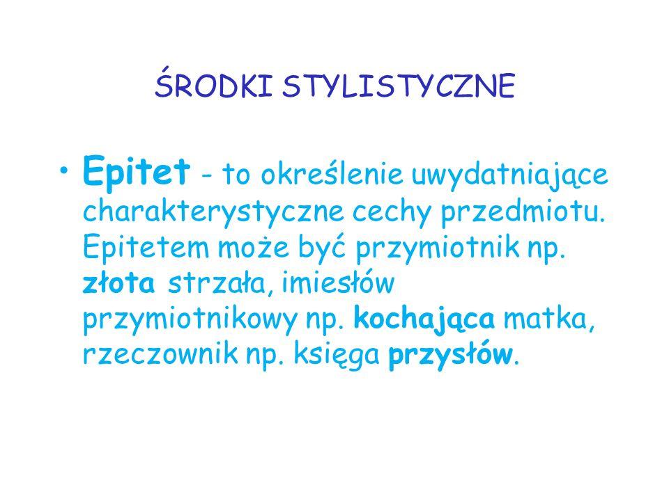 ŚRODKI STYLISTYCZNE Epitet - to określenie uwydatniające charakterystyczne cechy przedmiotu. Epitetem może być przymiotnik np. złota strzała, imiesłów