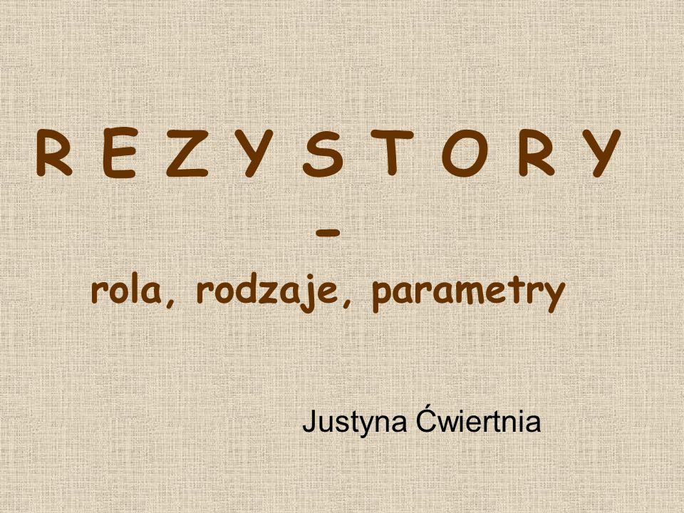 R E Z Y S T O R Y - rola, rodzaje, parametry Justyna Ćwiertnia