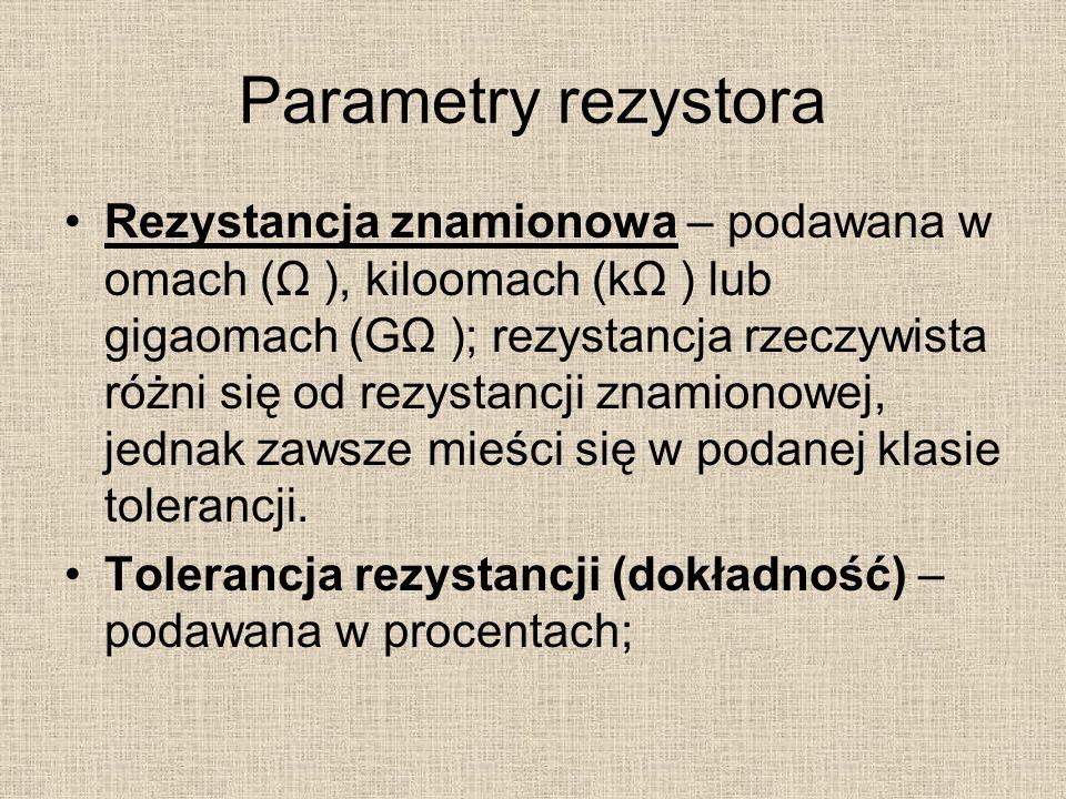 Parametry rezystora Rezystancja znamionowa – podawana w omach (Ω ), kiloomach (kΩ ) lub gigaomach (GΩ ); rezystancja rzeczywista różni się od rezystancji znamionowej, jednak zawsze mieści się w podanej klasie tolerancji.