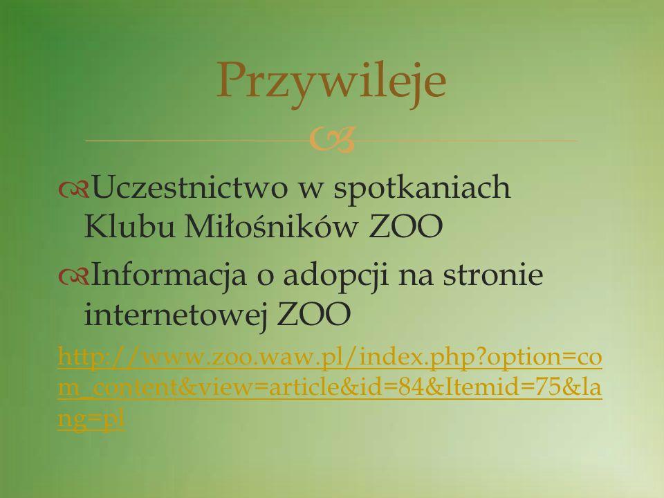 Uczestnictwo w spotkaniach Klubu Miłośników ZOO Informacja o adopcji na stronie internetowej ZOO http://www.zoo.waw.pl/index.php?option=co m_content&v