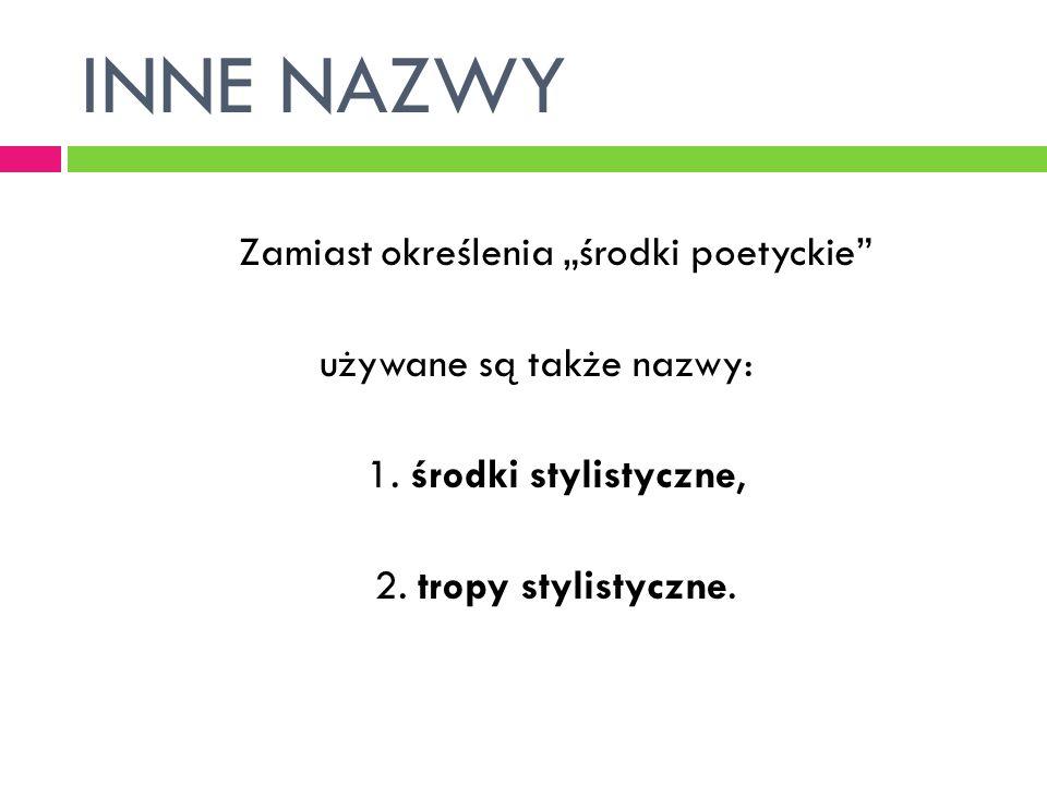 INNE NAZWY Zamiast określenia środki poetyckie używane są także nazwy: 1. środki stylistyczne, 2. tropy stylistyczne.