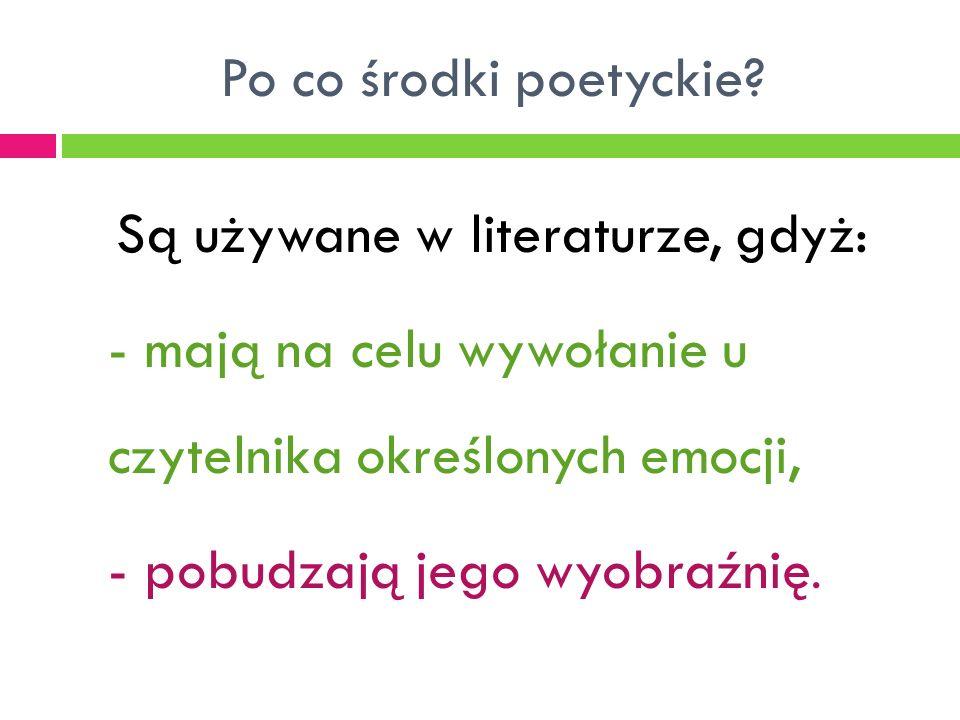 Po co środki poetyckie? Są używane w literaturze, gdyż: - mają na celu wywołanie u czytelnika określonych emocji, - pobudzają jego wyobraźnię.