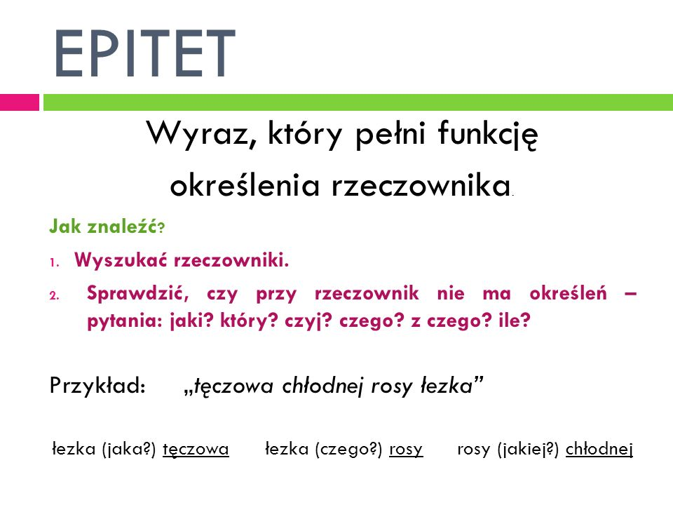 EPITET Wyraz, który pełni funkcję określenia rzeczownika. Jak znaleźć ? 1. Wyszukać rzeczowniki. 2. Sprawdzić, czy przy rzeczownik nie ma określeń – p