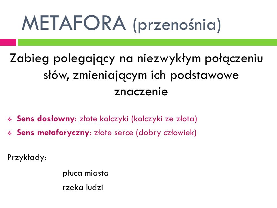 METAFORA (przenośnia) Zabieg polegający na niezwykłym połączeniu słów, zmieniającym ich podstawowe znaczenie Sens dosłowny: złote kolczyki (kolczyki z