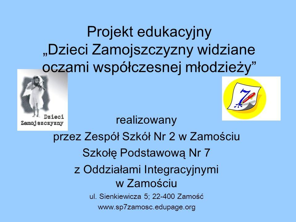 Projekt edukacyjny Dzieci Zamojszczyzny widziane oczami współczesnej młodzieży realizowany przez Zespół Szkół Nr 2 w Zamościu Szkołę Podstawową Nr 7 z