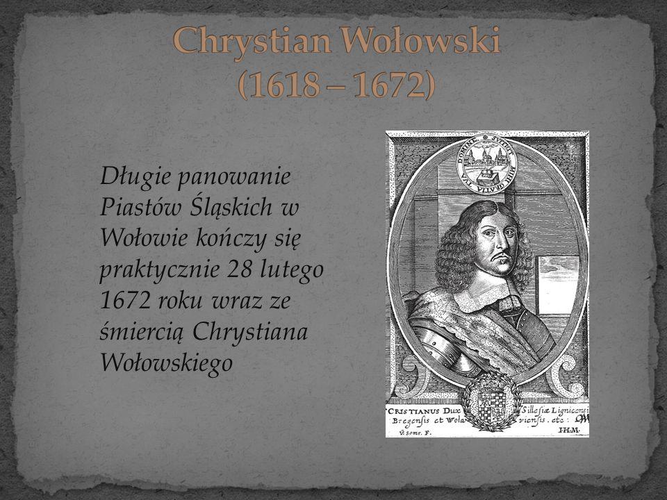 Długie panowanie Piastów Śląskich w Wołowie kończy się praktycznie 28 lutego 1672 roku wraz ze śmiercią Chrystiana Wołowskiego