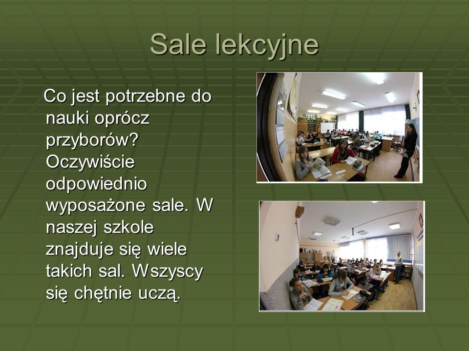 Sale lekcyjne Co jest potrzebne do nauki oprócz przyborów? Oczywiście odpowiednio wyposażone sale. W naszej szkole znajduje się wiele takich sal. Wszy