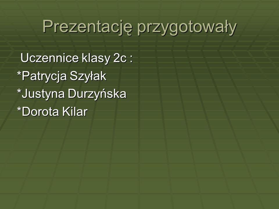 Prezentację przygotowały Uczennice klasy 2c : Uczennice klasy 2c : *Patrycja Szyłak *Justyna Durzyńska *Dorota Kilar