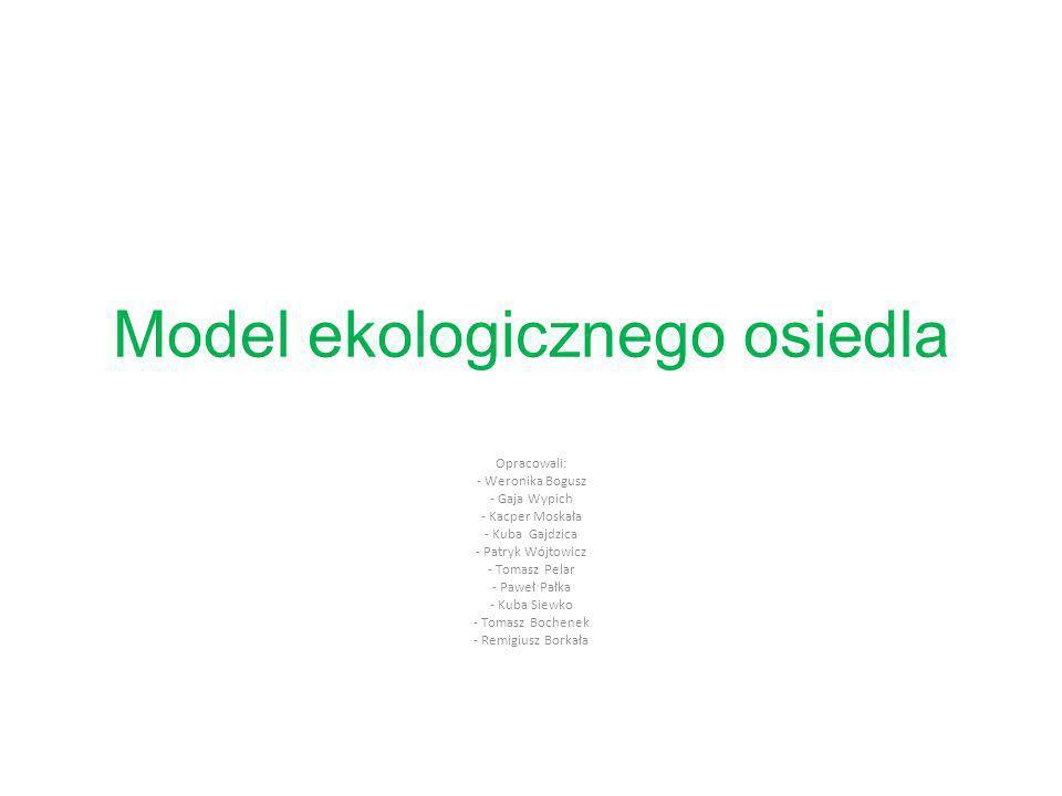 Model ekologicznego osiedla Opracowali: - Weronika Bogusz - Gaja Wypich - Kacper Moskała - Kuba Gajdzica - Patryk Wójtowicz - Tomasz Pelar - Paweł Pał