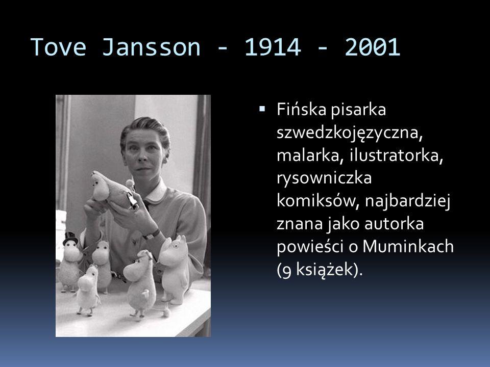 Tove Jansson - 1914 - 2001 Fińska pisarka szwedzkojęzyczna, malarka, ilustratorka, rysowniczka komiksów, najbardziej znana jako autorka powieści o Muminkach (9 książek).