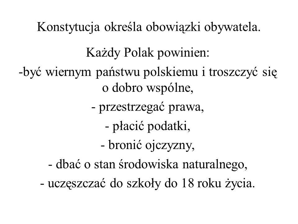 Konstytucja określa obowiązki obywatela. Każdy Polak powinien: -być wiernym państwu polskiemu i troszczyć się o dobro wspólne, - przestrzegać prawa, -
